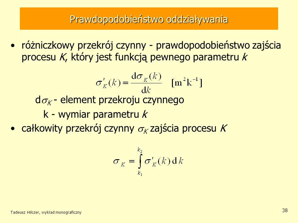 Prawdopodobieństwo oddziaływania różniczkowy przekrój czynny - prawdopodobieństwo zajścia procesu K, który jest funkcją pewnego parametru k d K - elem