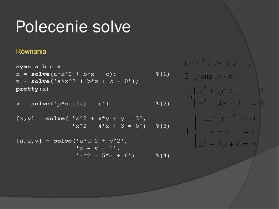 Polecenie solve Równania syms a b c x x = solve(a*x^2 + b*x + c); %(1) x = solve(a*x^2 + b*x + c = 0); pretty(x) x = solve('p*sin(x) = r') %(2) [x,y]