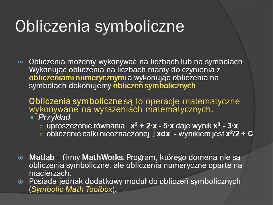 Polecenia expand, collect i simplify >> syms a b c d x s >> f=(a+b)^2 >> expand(f) %rozwinięcie wzoru ans = a^2+2*a*b+b^2 >> f=a*s+b*s+c*s+d >> collect(f,s) %grupowanie wyrażeń we wzorze ans = (a+b+c)*s+d >> f = 1/(1+1/(1+1/x)) >> simplify(f) %upraszczanie wzoru ans = (x+1)/(2*x+1)