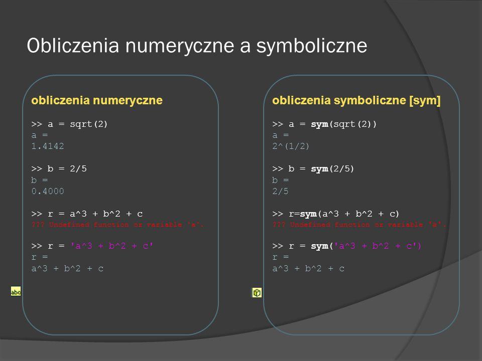 Wynik wyrażenia symbolicznego Aby uzyskać wynik wyrażenia symbolicznego można posłużyć się jedną z funkcji: subs eval double Przykłady subsevaldouble f=sym(2*sqrt(2)) w = subs(f) w= 2.8284 w = eval(f) w = 2.8284 w = double(f) w = 2.8284 f = sym( a^2 + b ) w = subs(f,{ a,b},{5,3}) w = 28 a = 5; b = 3; w = eval(f) w = 28 __ w = subs(f, a ,5) w = 25+b a = 5; w = eval(f) Undefined variable b __ w = subs(f,b ,3) w = a^2 + 3 b = 3; w = eval(f) Undefined variable a __