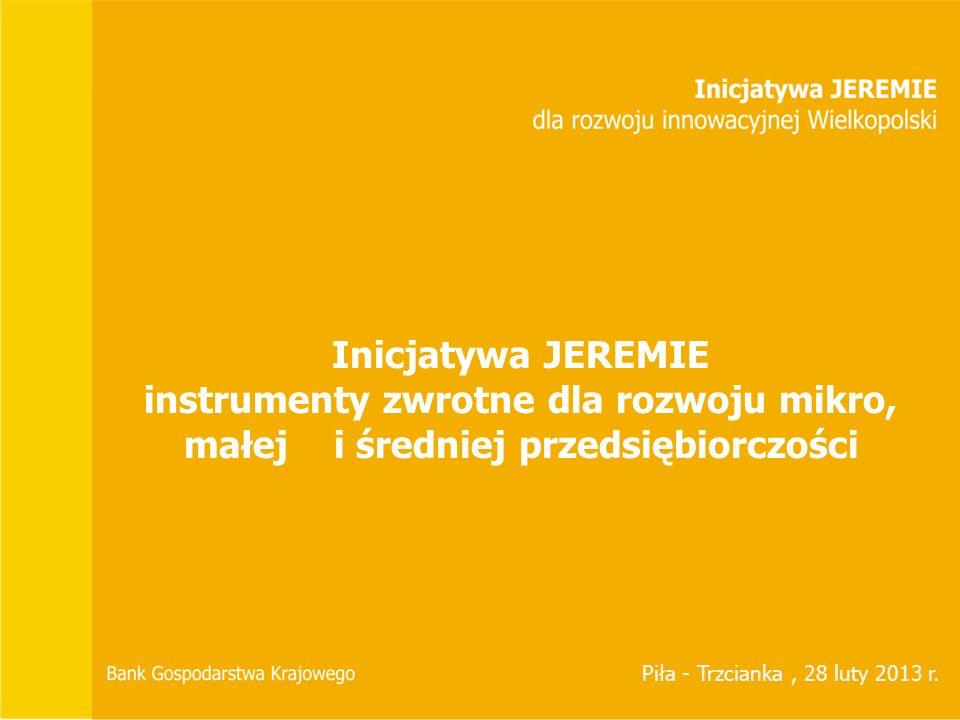 Inicjatywa JEREMIE instrumenty zwrotne dla rozwoju mikro, małej i średniej przedsiębiorczości Piła - Trzcianka, 28 luty 2013 r.