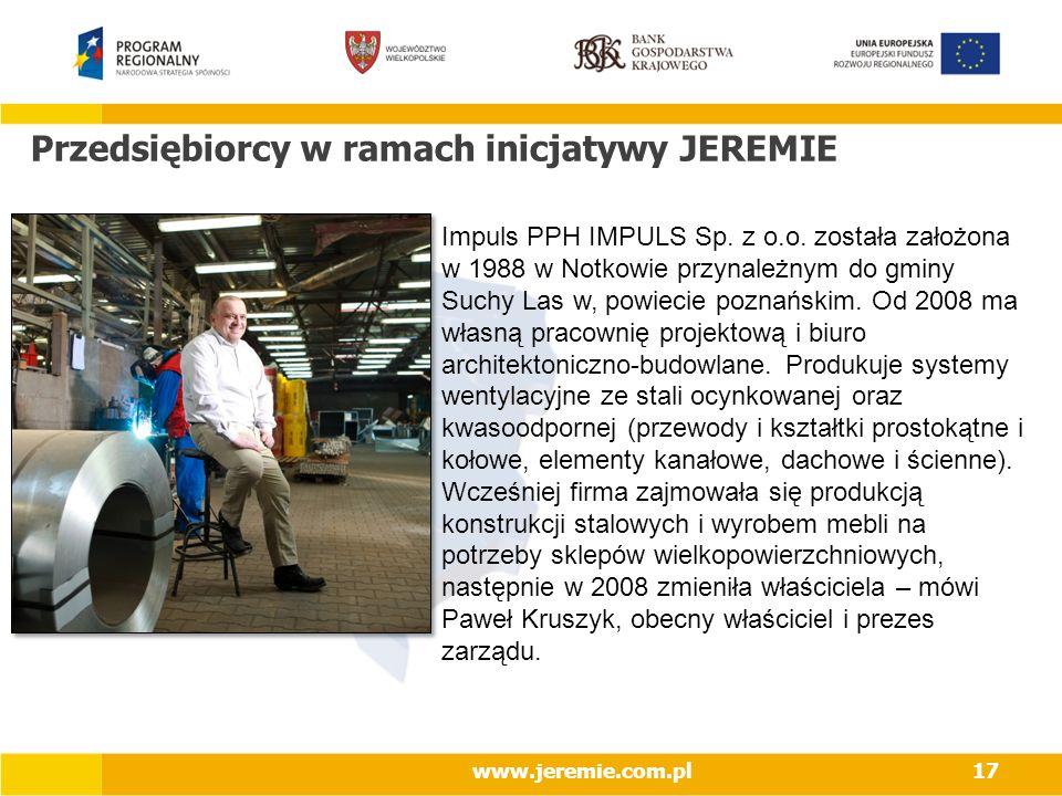 Przedsiębiorcy w ramach inicjatywy JEREMIE www.jeremie.com.pl17 Impuls PPH IMPULS Sp. z o.o. została założona w 1988 w Notkowie przynależnym do gminy