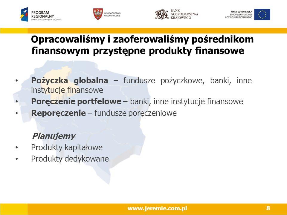 Opracowaliśmy i zaoferowaliśmy pośrednikom finansowym przystępne produkty finansowe Pożyczka globalna – fundusze pożyczkowe, banki, inne instytucje finansowe Poręczenie portfelowe – banki, inne instytucje finansowe Reporęczenie – fundusze poręczeniowe Planujemy Produkty kapitałowe Produkty dedykowane www.jeremie.com.pl8