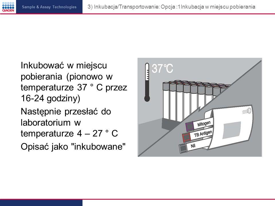 Sample & Assay Technologies 3) Inkubacja/Transportowanie: Opcja :1Inkubacja w miejscu pobierania Inkubować w miejscu pobierania (pionowo w temperaturze 37 ° C przez 16-24 godziny) Następnie przesłać do laboratorium w temperaturze 4 – 27 ° C Opisać jako inkubowane