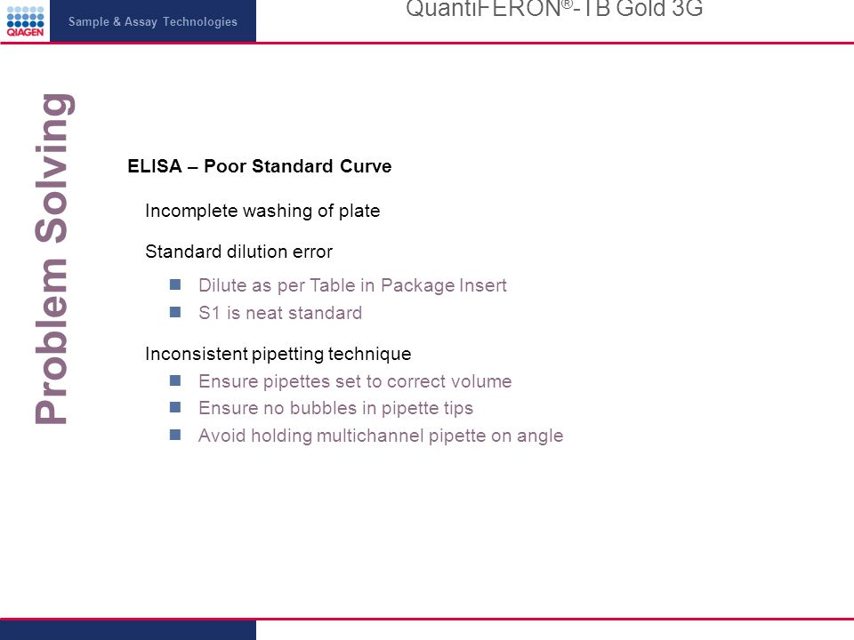 Sample & Assay Technologies Problem Solving QuantiFERON ® -TB Gold 3G ELISA – Poor Standard Curve Incomplete washing of plate Standard dilution error