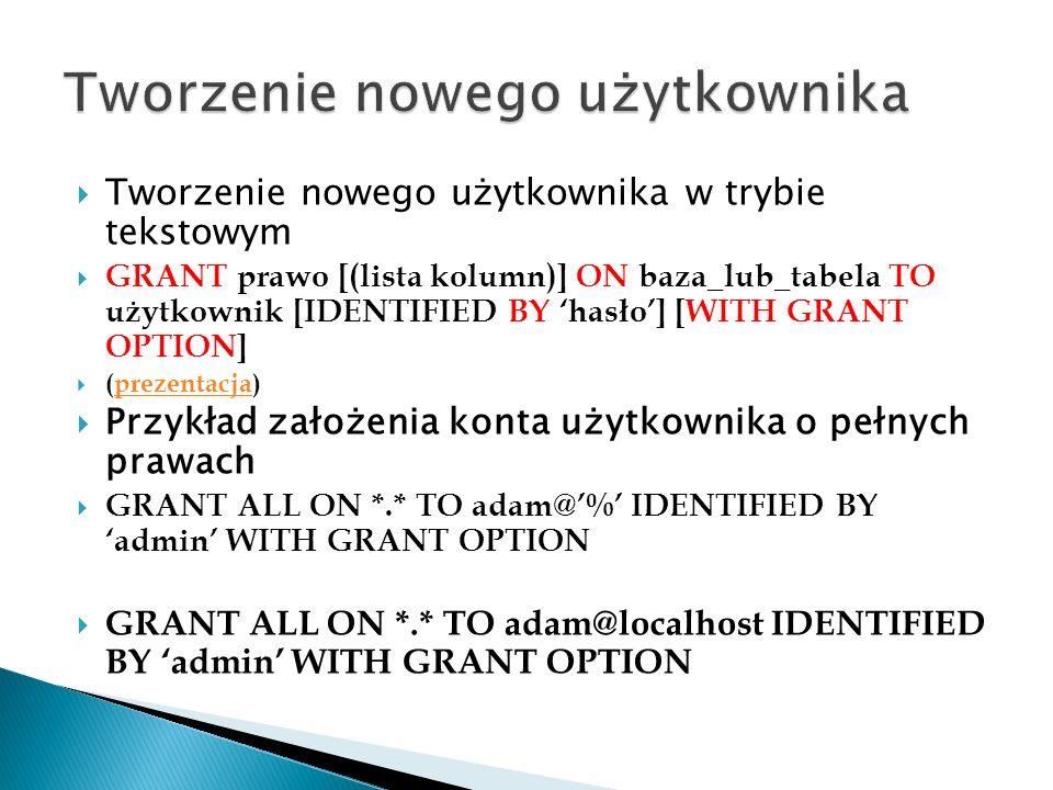 Tworzenie nowego użytkownika w trybie tekstowym GRANT prawo [(lista kolumn)] ON baza_lub_tabela TO użytkownik [IDENTIFIED BY hasło] [WITH GRANT OPTION