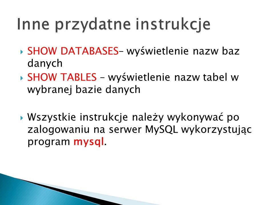 SHOW DATABASES– wyświetlenie nazw baz danych SHOW TABLES – wyświetlenie nazw tabel w wybranej bazie danych Wszystkie instrukcje należy wykonywać po za