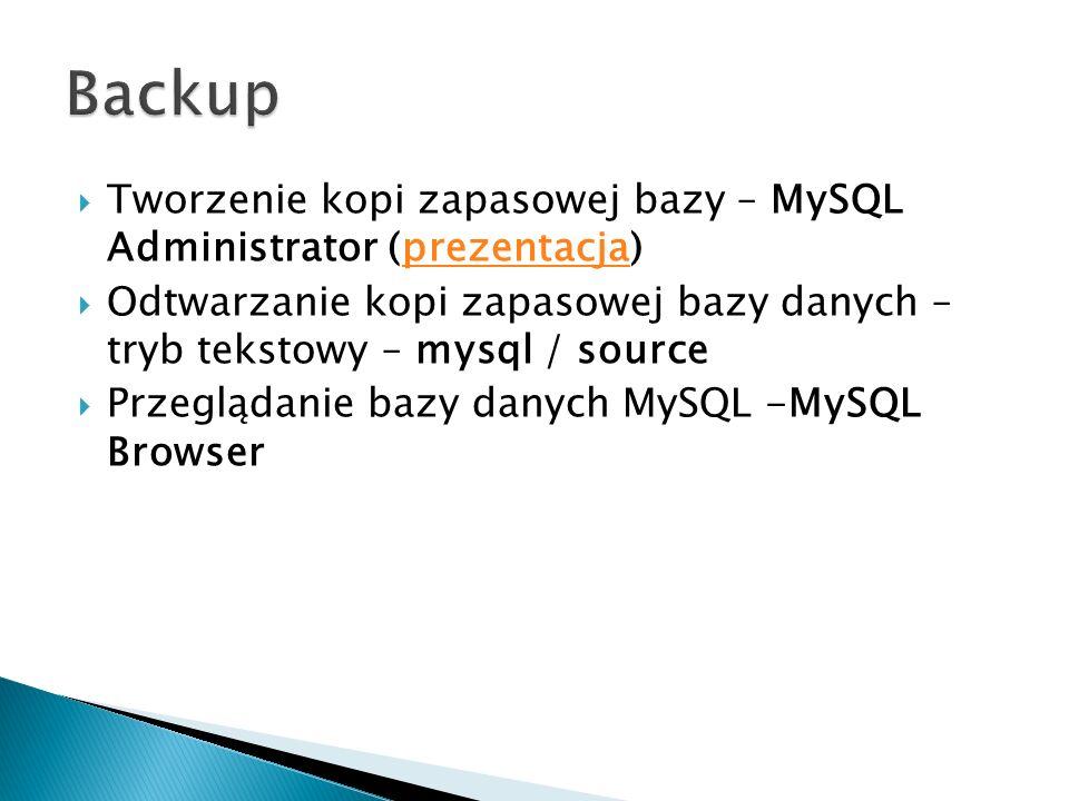 Tworzenie kopi zapasowej bazy – MySQL Administrator (prezentacja)prezentacja Odtwarzanie kopi zapasowej bazy danych – tryb tekstowy – mysql / source P