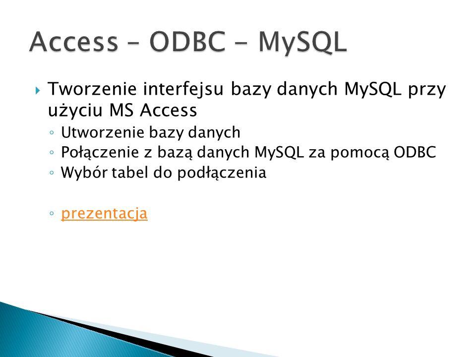 Tworzenie interfejsu bazy danych MySQL przy użyciu MS Access Utworzenie bazy danych Połączenie z bazą danych MySQL za pomocą ODBC Wybór tabel do podłą