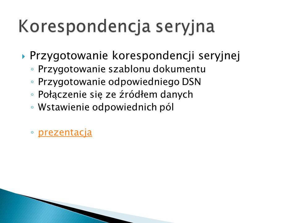 Przygotowanie korespondencji seryjnej Przygotowanie szablonu dokumentu Przygotowanie odpowiedniego DSN Połączenie się ze źródłem danych Wstawienie odp