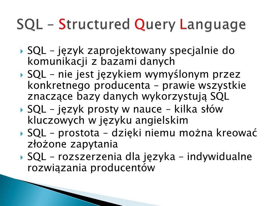 SQL – język zaprojektowany specjalnie do komunikacji z bazami danych SQL – nie jest językiem wymyślonym przez konkretnego producenta – prawie wszystki