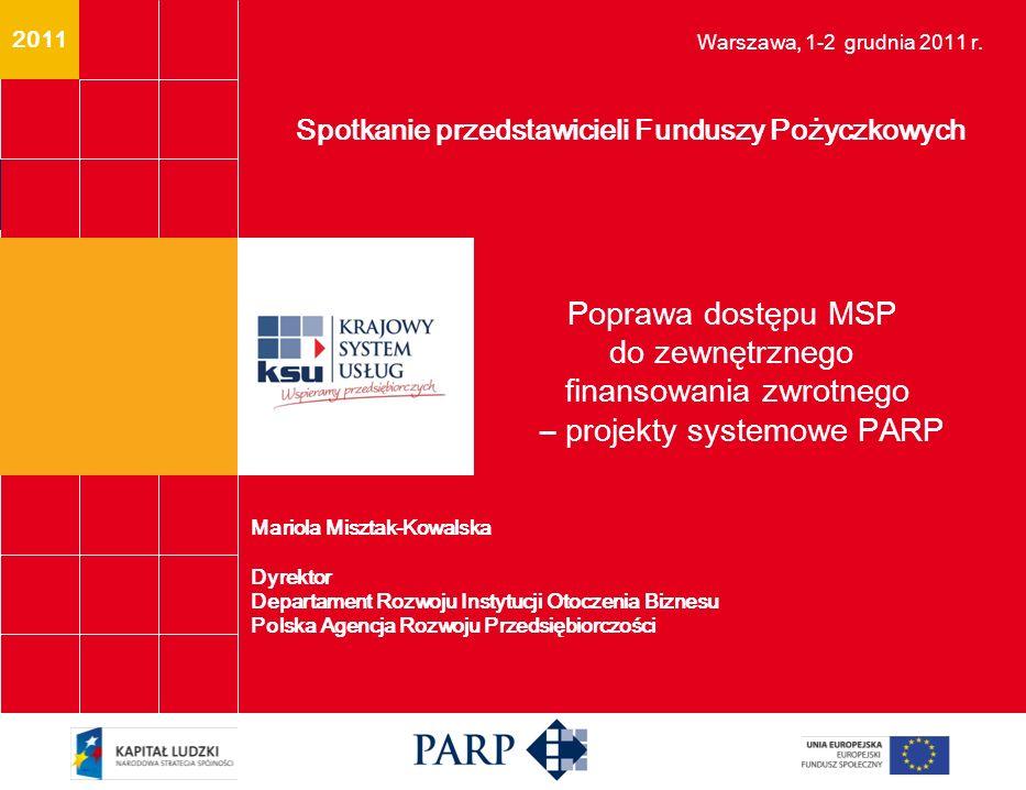 2011 Poprawa dostępu MSP do zewnętrznego finansowania zwrotnego – projekty systemowe PARP Spotkanie przedstawicieli Funduszy Pożyczkowych Warszawa, 1-2 grudnia 2011 r.