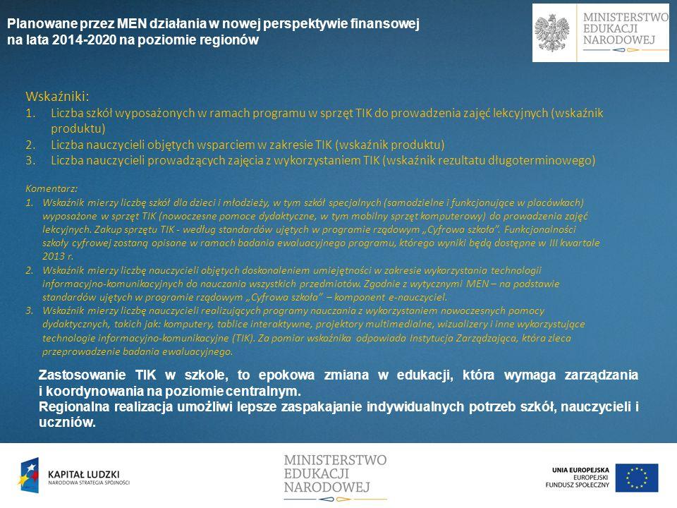 2) Budowanie kompetencji w zakresie matematyki, informatyki i nauk przyrodniczych jako podstawy do uczenia się przez całe życie (w tym wspieranie rozwoju kompetencji nauczycieli oraz wyposażenie szkół i placówek w nowoczesne narzędzia nauczania) Planowane przez MEN działania w nowej perspektywie finansowej na lata 2014-2020 na poziomie regionów Podstawa programowa kształcenia ogólnego - kształtowanie u uczniów umiejętności kluczowych dla rozwoju kreatywności, innowacyjności i przedsiębiorczości, w tym umiejętności myślenia matematycznego i wykorzystywanie ich w życiu codziennym.