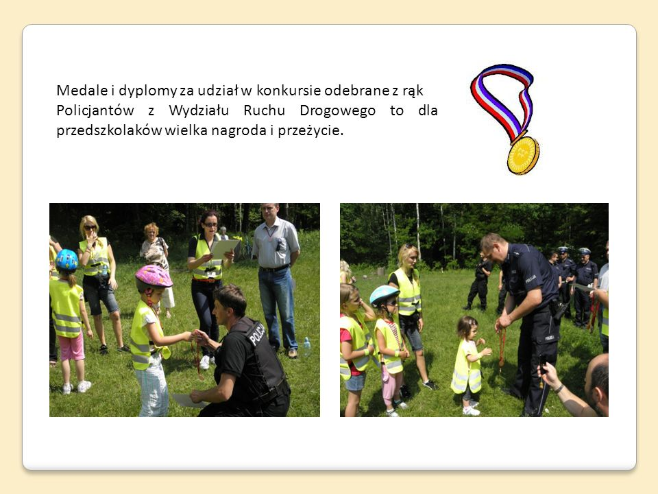 Medale i dyplomy za udział w konkursie odebrane z rąk Policjantów z Wydziału Ruchu Drogowego to dla przedszkolaków wielka nagroda i przeżycie.