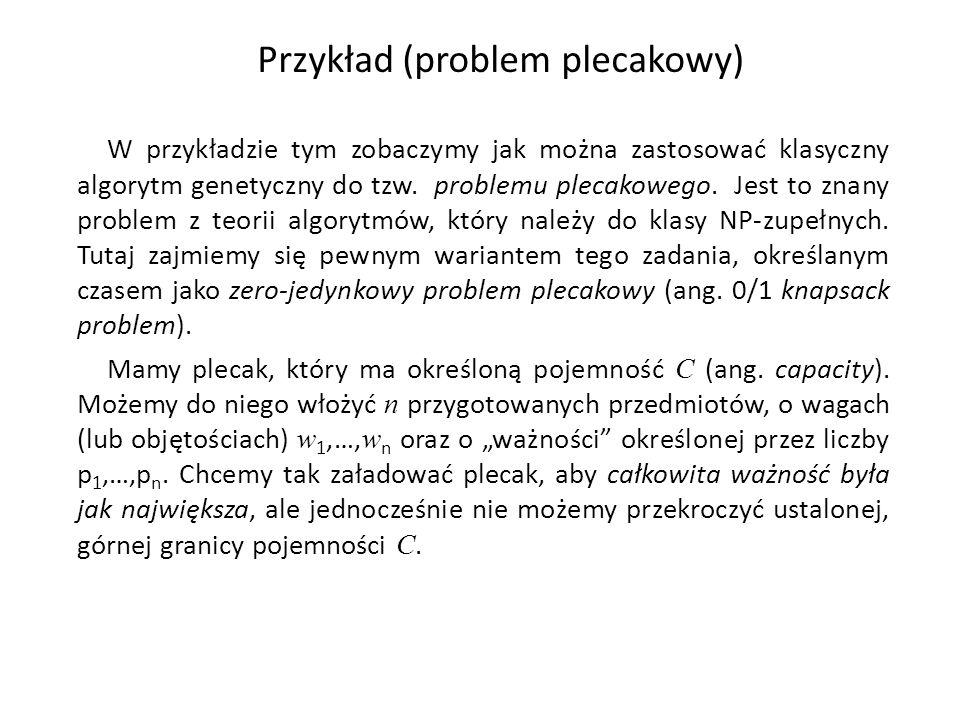 Przykład (problem plecakowy) W przykładzie tym zobaczymy jak można zastosować klasyczny algorytm genetyczny do tzw. problemu plecakowego. Jest to znan