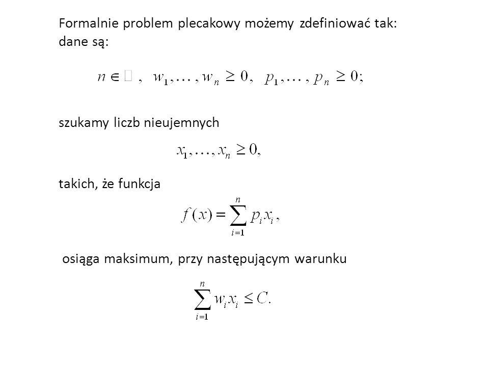 Formalnie problem plecakowy możemy zdefiniować tak: dane są: szukamy liczb nieujemnych takich, że funkcja osiąga maksimum, przy następującym warunku