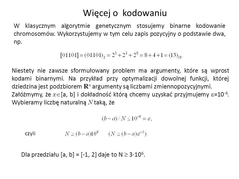 Więcej o kodowaniu W klasycznym algorytmie genetycznym stosujemy binarne kodowanie chromosomów. Wykorzystujemy w tym celu zapis pozycyjny o podstawie