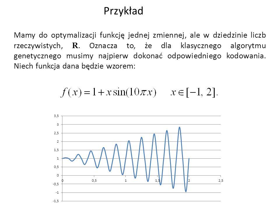Przykład Mamy do optymalizacji funkcję jednej zmiennej, ale w dziedzinie liczb rzeczywistych, R. Oznacza to, że dla klasycznego algorytmu genetycznego