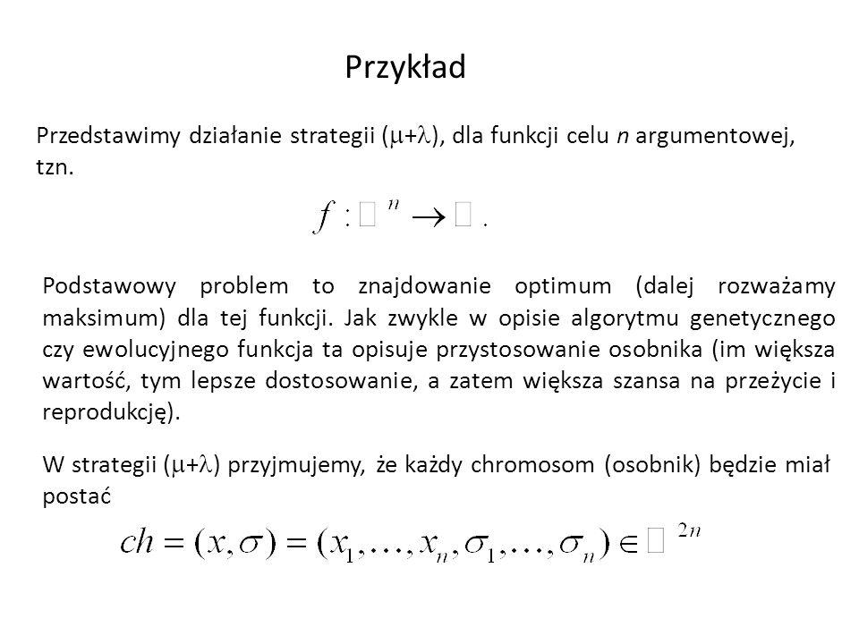 Przykład Przedstawimy działanie strategii ( + ), dla funkcji celu n argumentowej, tzn. W strategii ( + ) przyjmujemy, że każdy chromosom (osobnik) będ