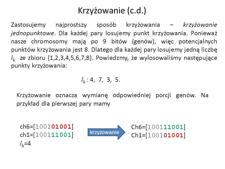Przeprowadzając analogiczną operację z pozostałymi parami (punkty krzyżowania 7, 3, 5) otrzymujemy następujący stan populacji: Ch1=[100111001],Ch2=[100101001], Ch3=[010011010],Ch4=[101011111], Ch5=[100011110],Ch6=[101101001], Ch7=[010011001],Ch8=[100111011].