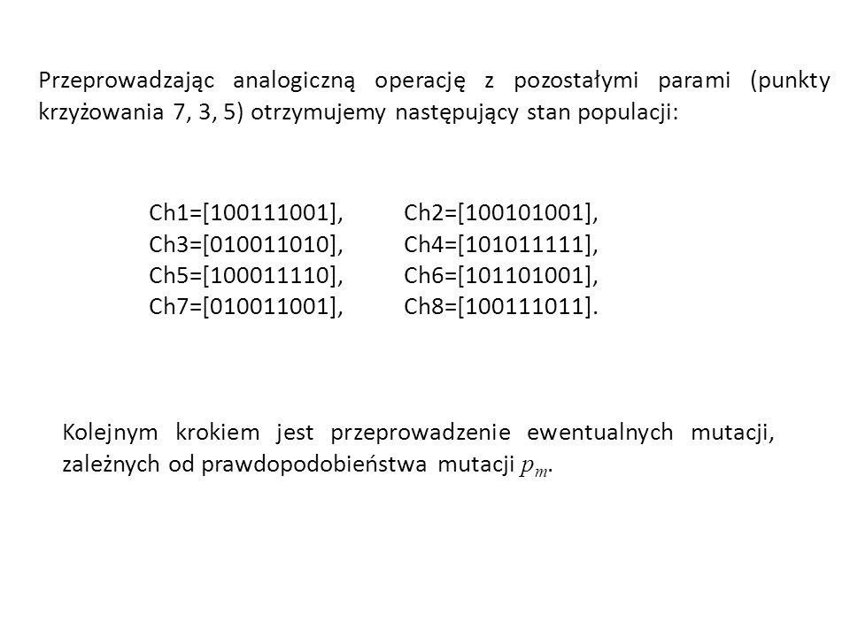Przeprowadzając analogiczną operację z pozostałymi parami (punkty krzyżowania 7, 3, 5) otrzymujemy następujący stan populacji: Ch1=[100111001],Ch2=[10