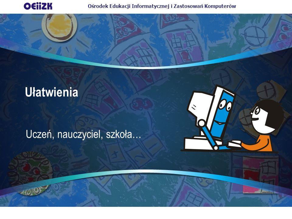 Ośrodek Edukacji Informatycznej i Zastosowań Komputerów Ułatwienia Uczeń, nauczyciel, szkoła…
