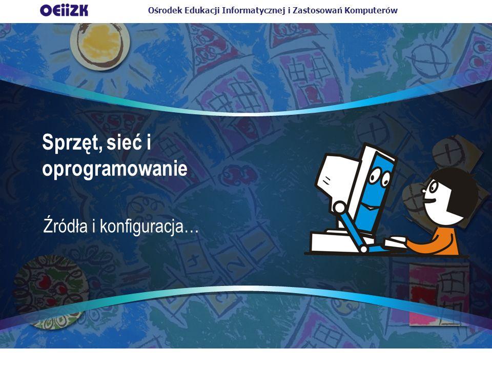 Ośrodek Edukacji Informatycznej i Zastosowań Komputerów Sprzęt, sieć i oprogramowanie Źródła i konfiguracja…