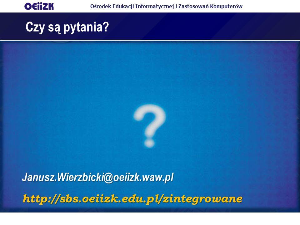 Ośrodek Edukacji Informatycznej i Zastosowań Komputerów Czy są pytania? Janusz.Wierzbicki@oeiizk.waw.pl http://sbs.oeiizk.edu.pl/zintegrowane