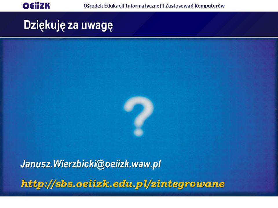 Ośrodek Edukacji Informatycznej i Zastosowań Komputerów Dziękuję za uwagę Janusz.Wierzbicki@oeiizk.waw.pl http://sbs.oeiizk.edu.pl/zintegrowane