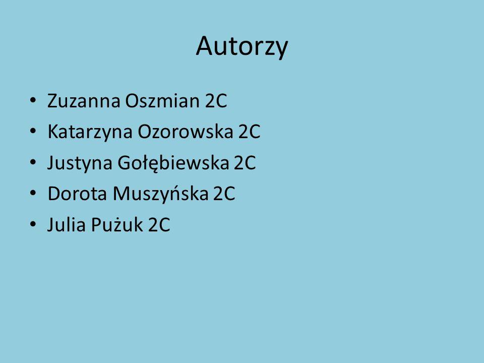 Autorzy Zuzanna Oszmian 2C Katarzyna Ozorowska 2C Justyna Gołębiewska 2C Dorota Muszyńska 2C Julia Pużuk 2C