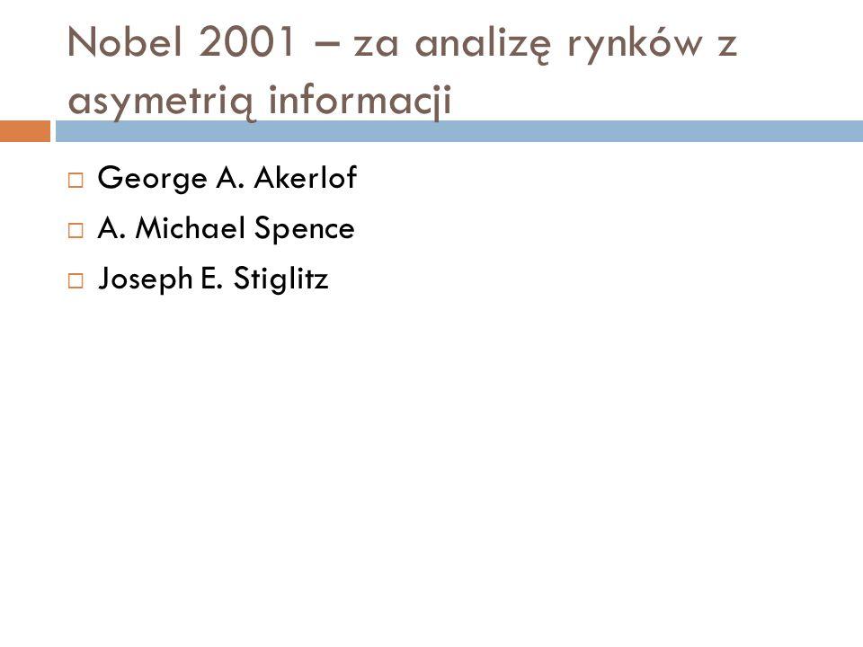 Nobel 2001 – za analizę rynków z asymetrią informacji George A. Akerlof A. Michael Spence Joseph E. Stiglitz