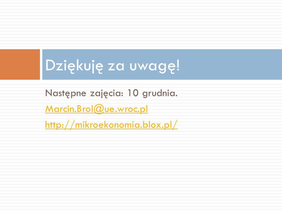 Następne zajęcia: 10 grudnia. Marcin.Brol@ue.wroc.pl http://mikroekonomia.blox.pl/ Dziękuję za uwagę!