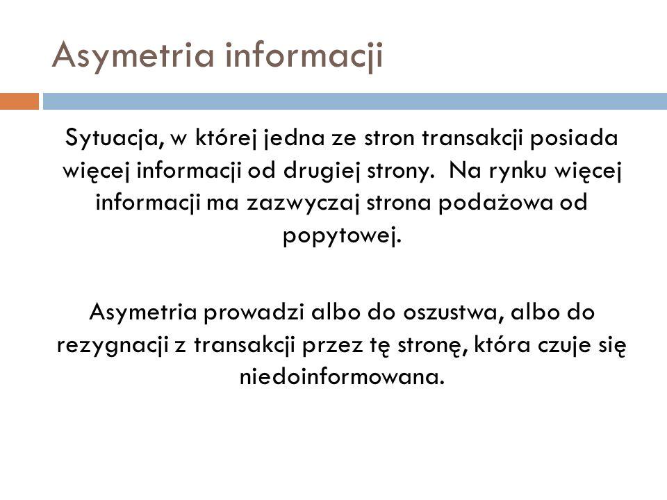 Asymetria informacji Sytuacja, w której jedna ze stron transakcji posiada więcej informacji od drugiej strony. Na rynku więcej informacji ma zazwyczaj