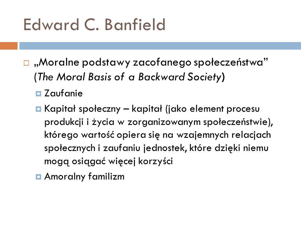 Edward C. Banfield Moralne podstawy zacofanego społeczeństwa (The Moral Basis of a Backward Society) Zaufanie Kapitał społeczny – kapitał (jako elemen