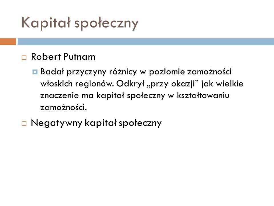 Kapitał społeczny Robert Putnam Badał przyczyny różnicy w poziomie zamożności włoskich regionów. Odkrył przy okazji jak wielkie znaczenie ma kapitał s