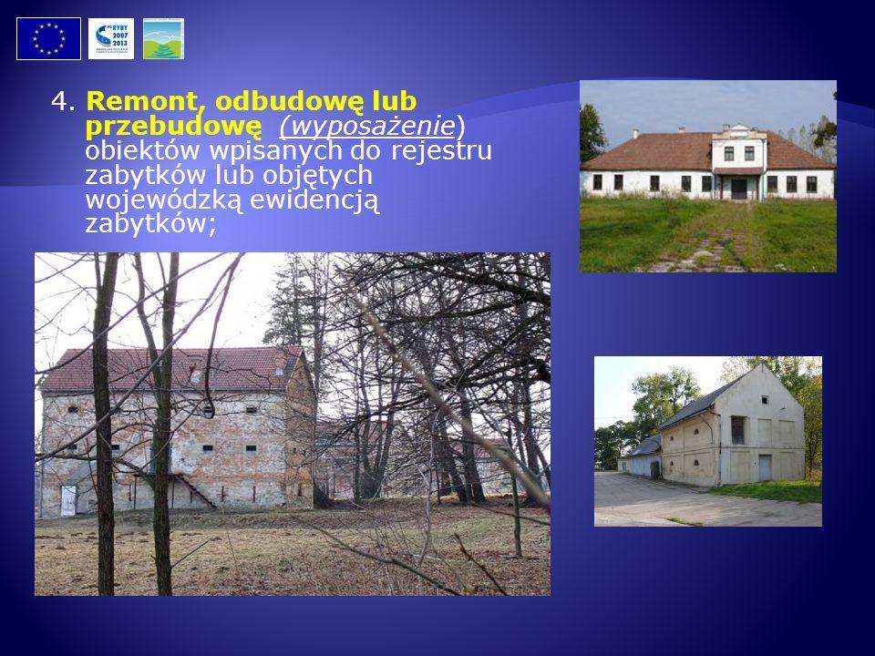 4. Remont, odbudowę lub przebudowę (wyposażenie) obiektów wpisanych do rejestru zabytków lub objętych wojewódzką ewidencją zabytków;
