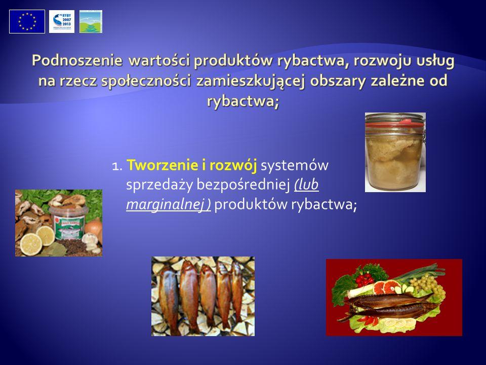1. Tworzenie i rozwój systemów sprzedaży bezpośredniej (lub marginalnej ) produktów rybactwa;