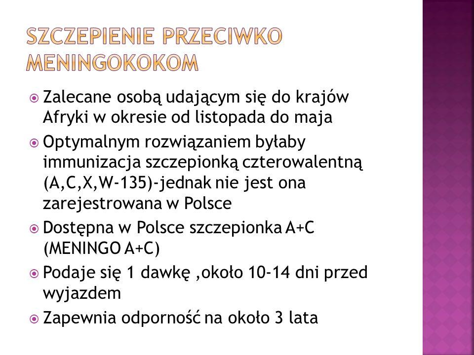 Zalecane osobą udającym się do krajów Afryki w okresie od listopada do maja Optymalnym rozwiązaniem byłaby immunizacja szczepionką czterowalentną (A,C,X,W-135)-jednak nie jest ona zarejestrowana w Polsce Dostępna w Polsce szczepionka A+C (MENINGO A+C) Podaje się 1 dawkę,około 10-14 dni przed wyjazdem Zapewnia odporność na około 3 lata