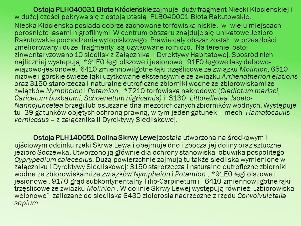 Ostoja PLH040031 Błota Kłócieńskie zajmuje duży fragment Niecki Kłocieńskiej i w dużej części pokrywa się z ostoją ptasią PLB040001 Błota Rakutowskie.