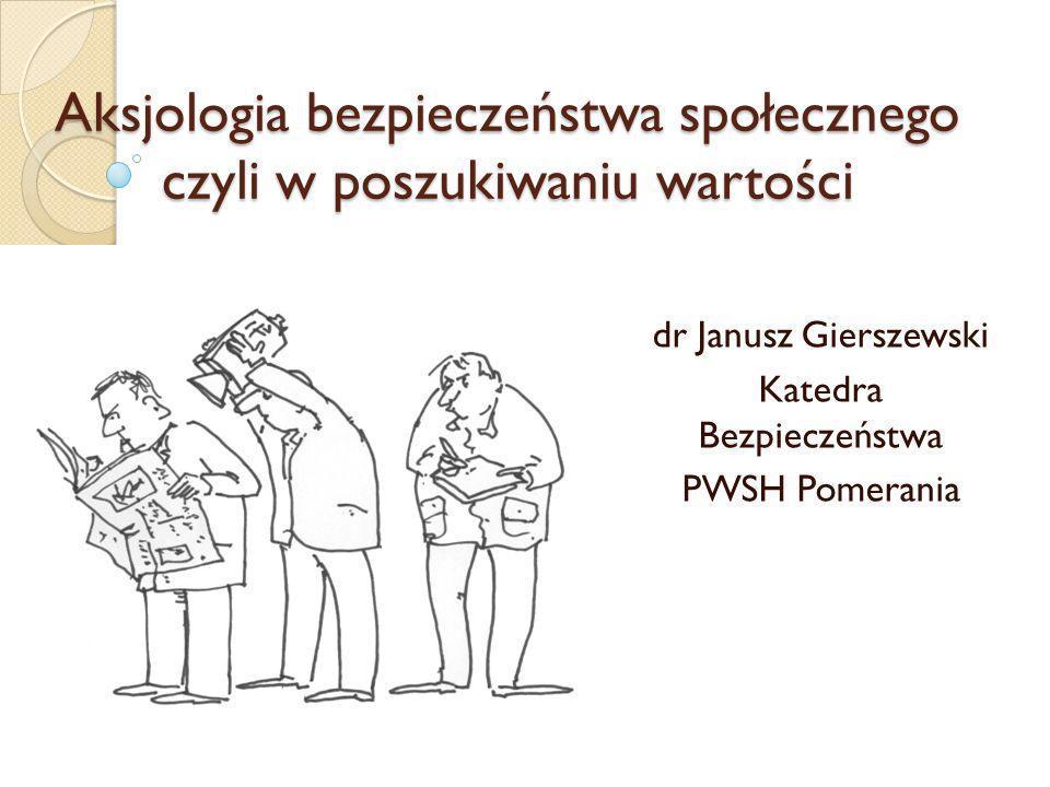 Aksjologia bezpieczeństwa społecznego czyli w poszukiwaniu wartości dr Janusz Gierszewski Katedra Bezpieczeństwa PWSH Pomerania