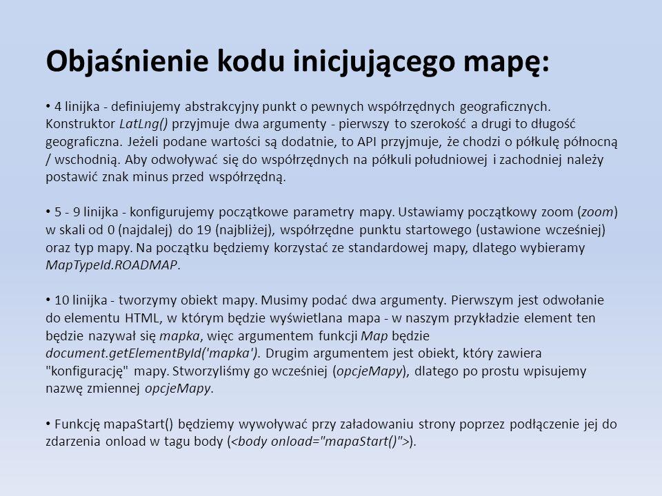 Objaśnienie kodu inicjującego mapę: 4 linijka - definiujemy abstrakcyjny punkt o pewnych współrzędnych geograficznych. Konstruktor LatLng() przyjmuje