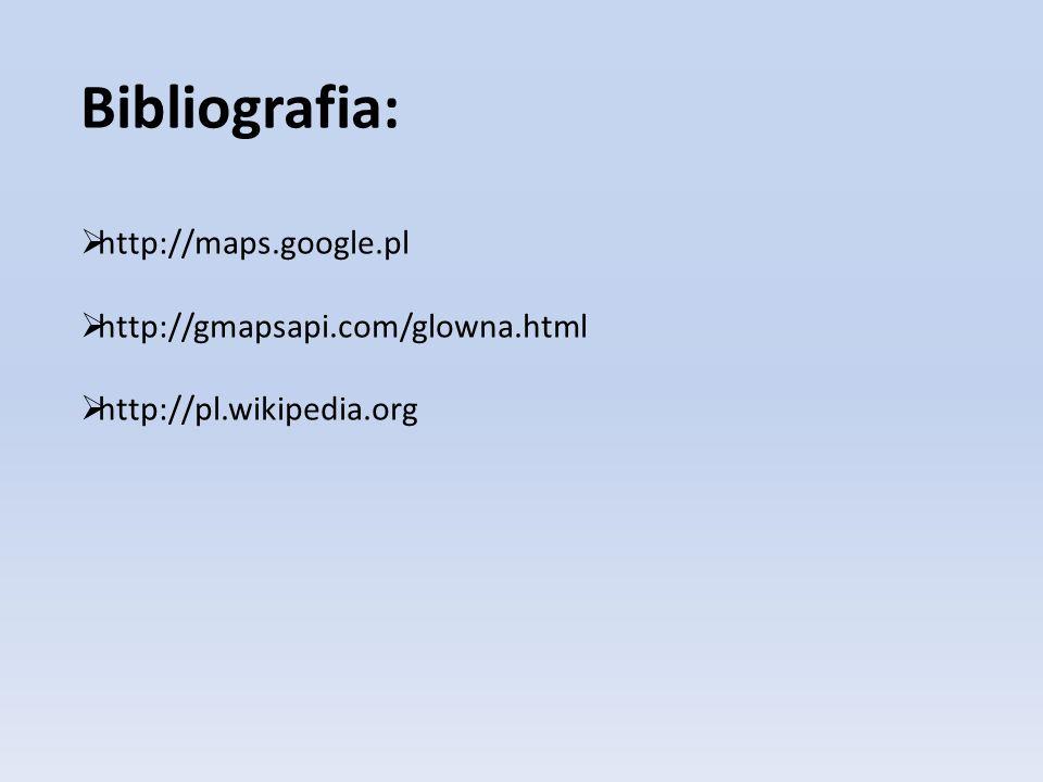 Bibliografia: http://maps.google.pl http://gmapsapi.com/glowna.html http://pl.wikipedia.org