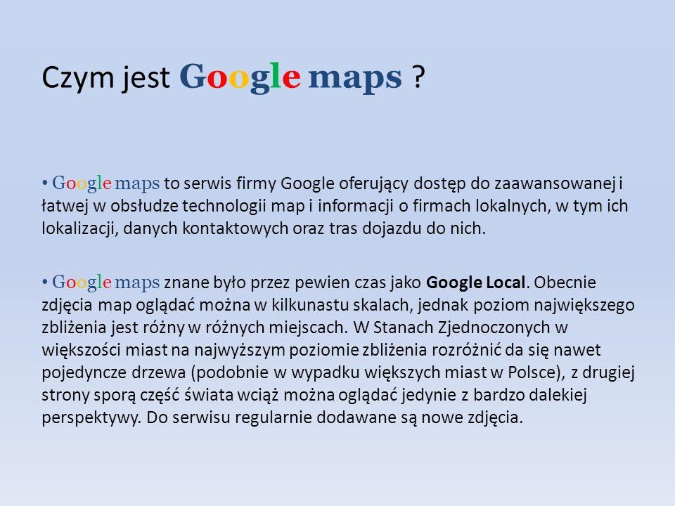 Czym jest Google maps ? Google maps to serwis firmy Google oferujący dostęp do zaawansowanej i łatwej w obsłudze technologii map i informacji o firmac