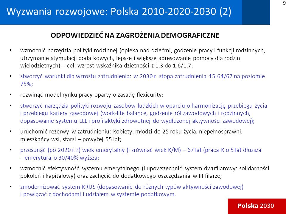Polska 2030 Wyzwania rozwojowe: Polska 2010-2020-2030 (5) jasne cele modernizacyjne polskiej gospodarki (modernizacja energetyki oraz rozwój usług związanych z high-tech); wpisanie się w cele UE (szczególnie rola zmian w energetyce w powiązaniu z polityką klimatyczną) oraz udział w inicjatywach flagowych; zadanie: harmonizacja rozwoju – stabilności finansowej (perspektywa 2010 – czy raczej 2014/2015); kapitał na rozwój (różne źródła: budżety publiczne, środki UE, PPP, rynek kapitałowy, rynek obligacji, inne?); oddalenie się perspektywy euro (wejście do strefy 2015-2017?); reformy lat 210-2015 kluczowe dla fundamentów rozwojowych Polski 2030; znaczenie: sprawnego, przyjaznego dla obywatela i przedsiębiorcy państwa w procesie modernizacji (dodatkowy lewar rozwojowy); specyficznie polskie czynniki wspomagające rozwój: – siła młodej generacji (drugi powojenny wyż demograficzny i jego aspiracje): pierwsze polskie pokolenie bez luki edukacyjnej i technologicznej wobec świata, – siła (nie do końca przewidywalna) zmian generowanych przez nowe technologie i cyfryzację.