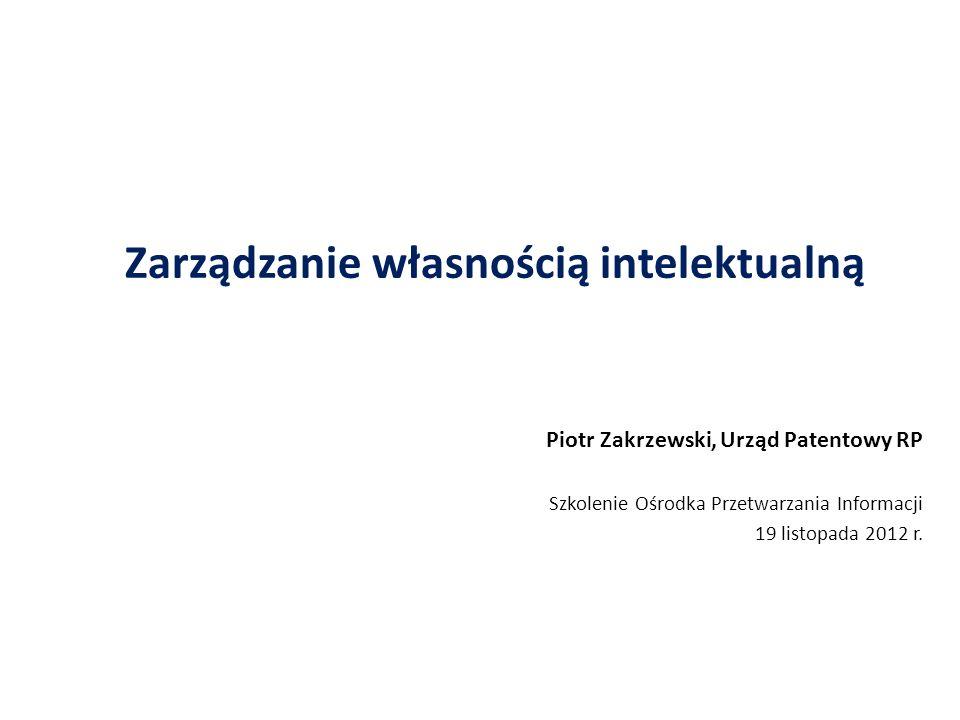 Zarządzanie własnością intelektualną Piotr Zakrzewski, Urząd Patentowy RP Szkolenie Ośrodka Przetwarzania Informacji 19 listopada 2012 r.