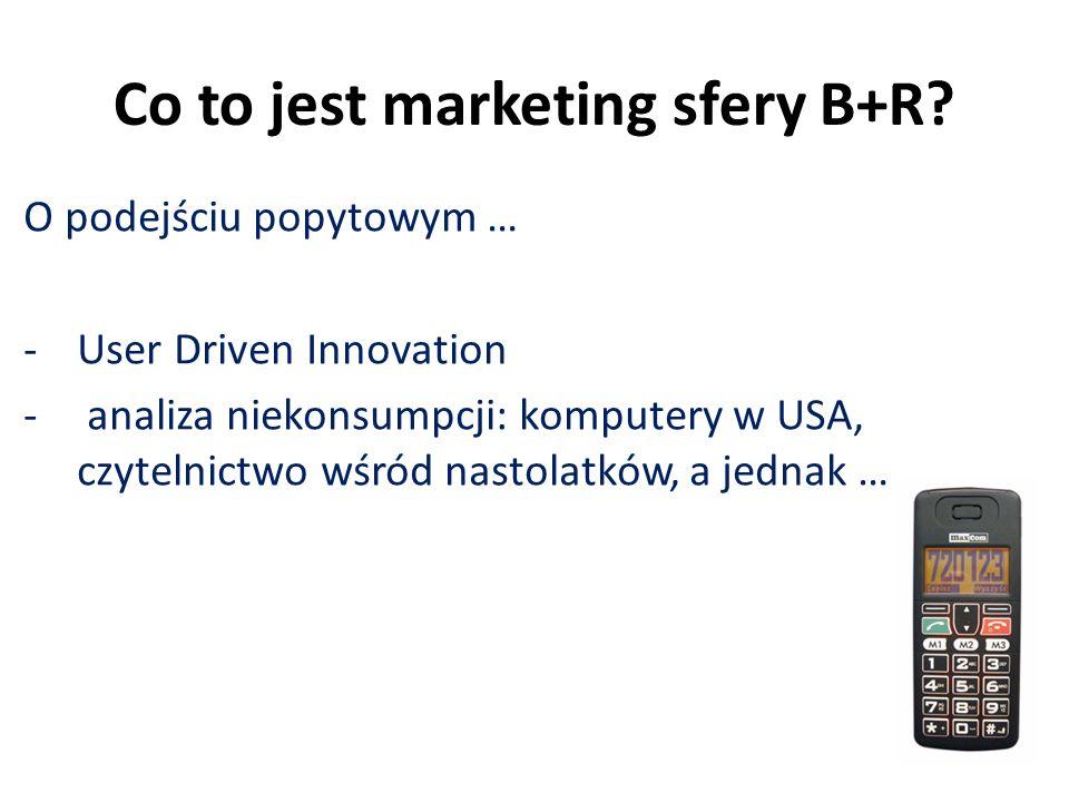 Co to jest marketing sfery B+R? O podejściu popytowym … -User Driven Innovation - analiza niekonsumpcji: komputery w USA, czytelnictwo wśród nastolatk