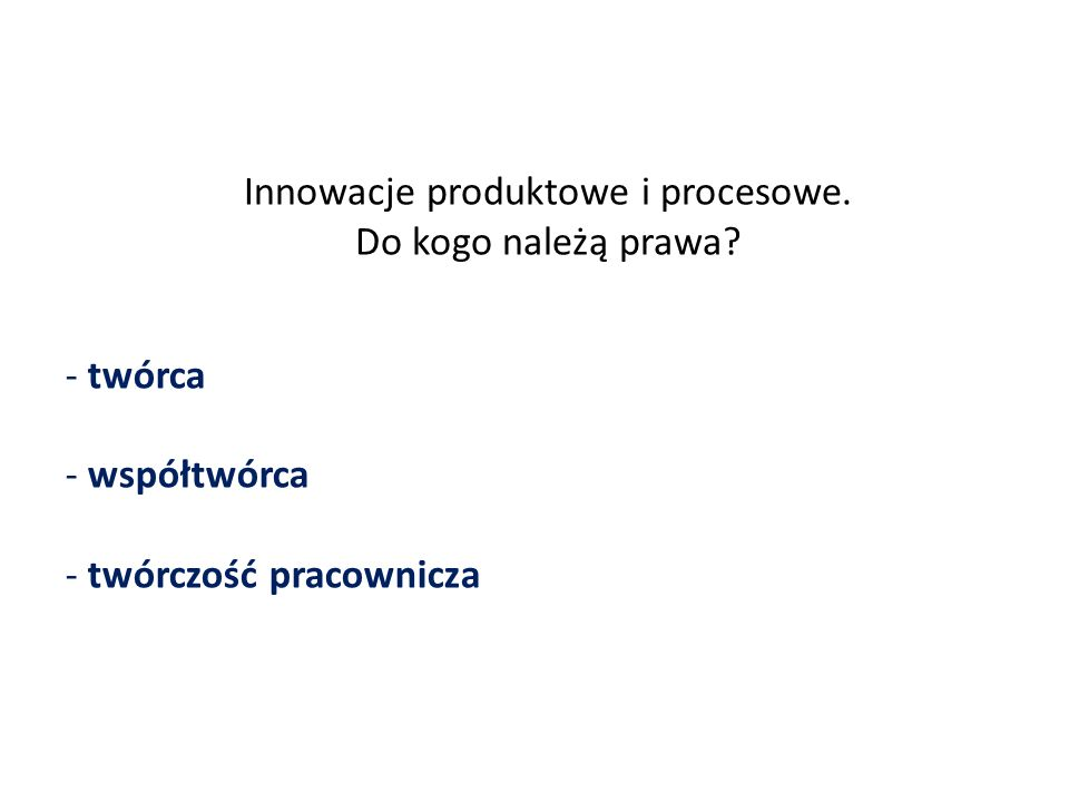 Innowacje produktowe i procesowe. Do kogo należą prawa? - twórca - współtwórca - twórczość pracownicza
