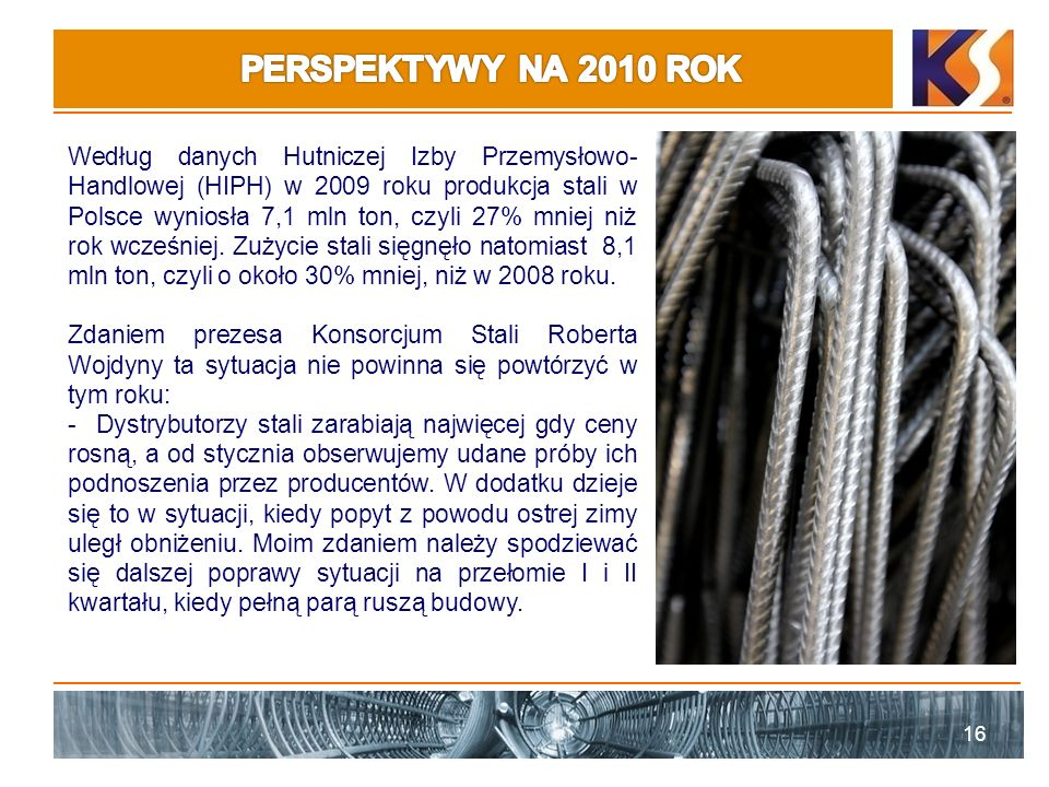 16 Według danych Hutniczej Izby Przemysłowo- Handlowej (HIPH) w 2009 roku produkcja stali w Polsce wyniosła 7,1 mln ton, czyli 27% mniej niż rok wcześniej.