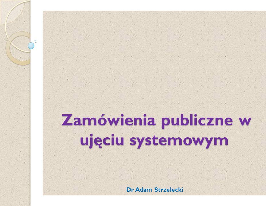 Zamówienia publiczne w ujęciu systemowym Zamówienia publiczne w ujęciu systemowym Dr Adam Strzelecki