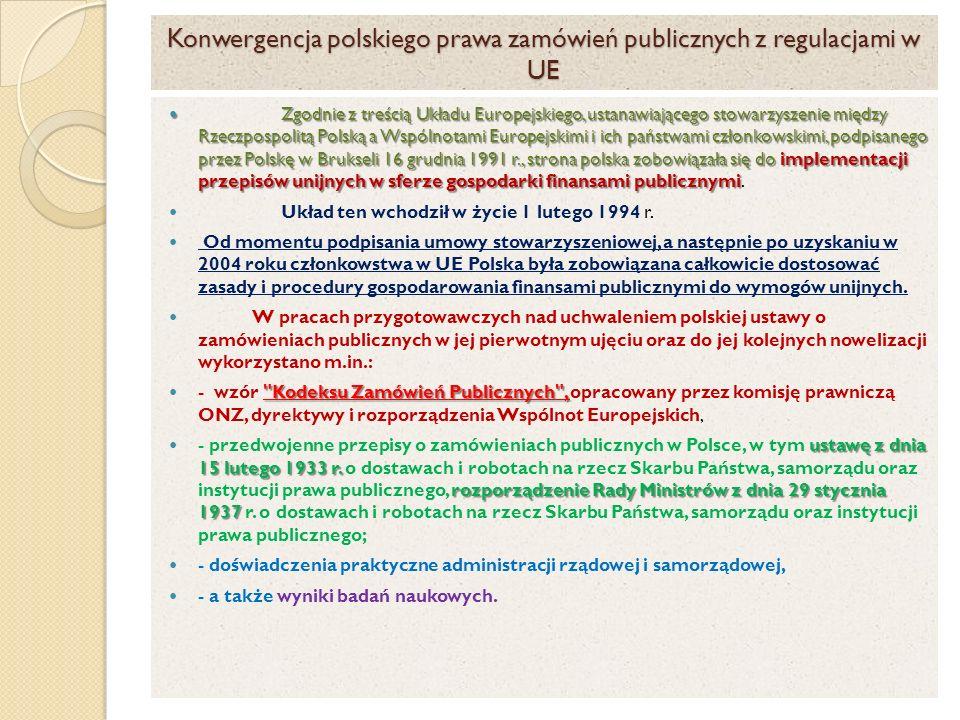 Konwergencja polskiego prawa zamówień publicznych z regulacjami w UE Zgodnie z treścią Układu Europejskiego, ustanawiającego stowarzyszenie między Rzeczpospolitą Polską a Wspólnotami Europejskimi i ich państwami członkowskimi, podpisanego przez Polskę w Brukseli 16 grudnia 1991 r., strona polska zobowiązała się do implementacji przepisów unijnych w sferze gospodarki finansami publicznymi Zgodnie z treścią Układu Europejskiego, ustanawiającego stowarzyszenie między Rzeczpospolitą Polską a Wspólnotami Europejskimi i ich państwami członkowskimi, podpisanego przez Polskę w Brukseli 16 grudnia 1991 r., strona polska zobowiązała się do implementacji przepisów unijnych w sferze gospodarki finansami publicznymi.